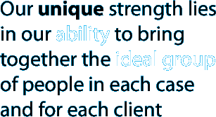 Our unique strength lies in our ability to bring together the ideal group of people in each case and for each client