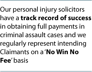 Our personal injury solicitors have a track record of success in obtaining full payments in criminal assault cases and we regularly represent intending Claimants on a 'No Win No Fee' basis.