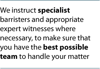 We will instruct specialist barristers and appropriate expert witnesses where necessary, and make sure that you have the best possible team to handle your matter.