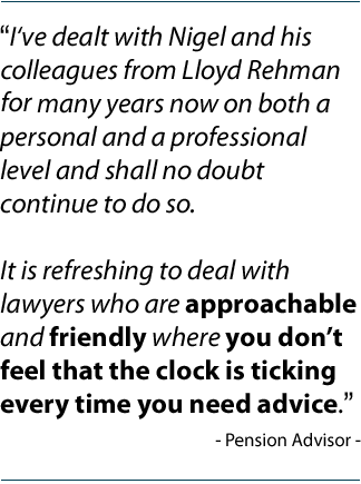 """I've dealt with Nigel and his colleagues from Lloyd Rehman for many years now on both a personal and a professional level and shall no doubt continue to do so. It is refreshing to deal with lawyers who are approachable and friendly where you don't feel that the clock is ticking every time you need advice."" Pension Advisor"