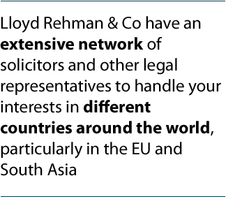 Lloyd Rehman & Co have an extensive network of solicitors and other legal representatives to handle your interests in different countries around the world, particularly in the EU and South Asia.