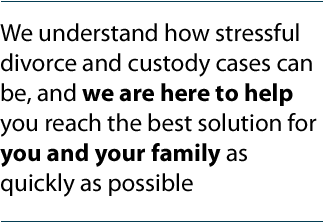 We understand how stressful divorce and custody cases can be, and we are here to help you reach the best solution for you and your family as quickly as possible.