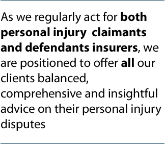 As we regularly act for both personal injury claimants and defendant insurers, we are positioned to offer all our clients balanced, comprehensive and insightful advice on their personal injury disputes.