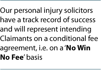 Our personal injury solicitors have a track record of success and will represent intending Claimants on a conditional fee agreement, i.e. on a 'No Win No Fee' basis.