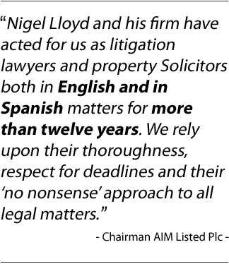 """Nigel Lloyd and his firm have acted for us as litigation lawyers and property Solicitors both in English and in Spanish matters for more than twelve years. We rely upon their thoroughness, respect for deadlines and their �no nonsense� approach to all legal matters."" Chairman AIM Listed Plc"
