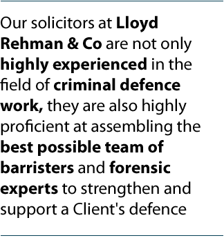 Our solicitors at Lloyd Rehman & Co are not only highly experienced in the field of criminal defence work, they are also highly proficient at assembling the best possible team of barristers and forensic experts to strengthen and support a Client's defence.